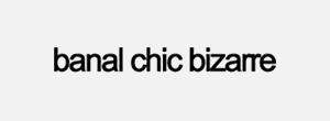 banal chic bizarre